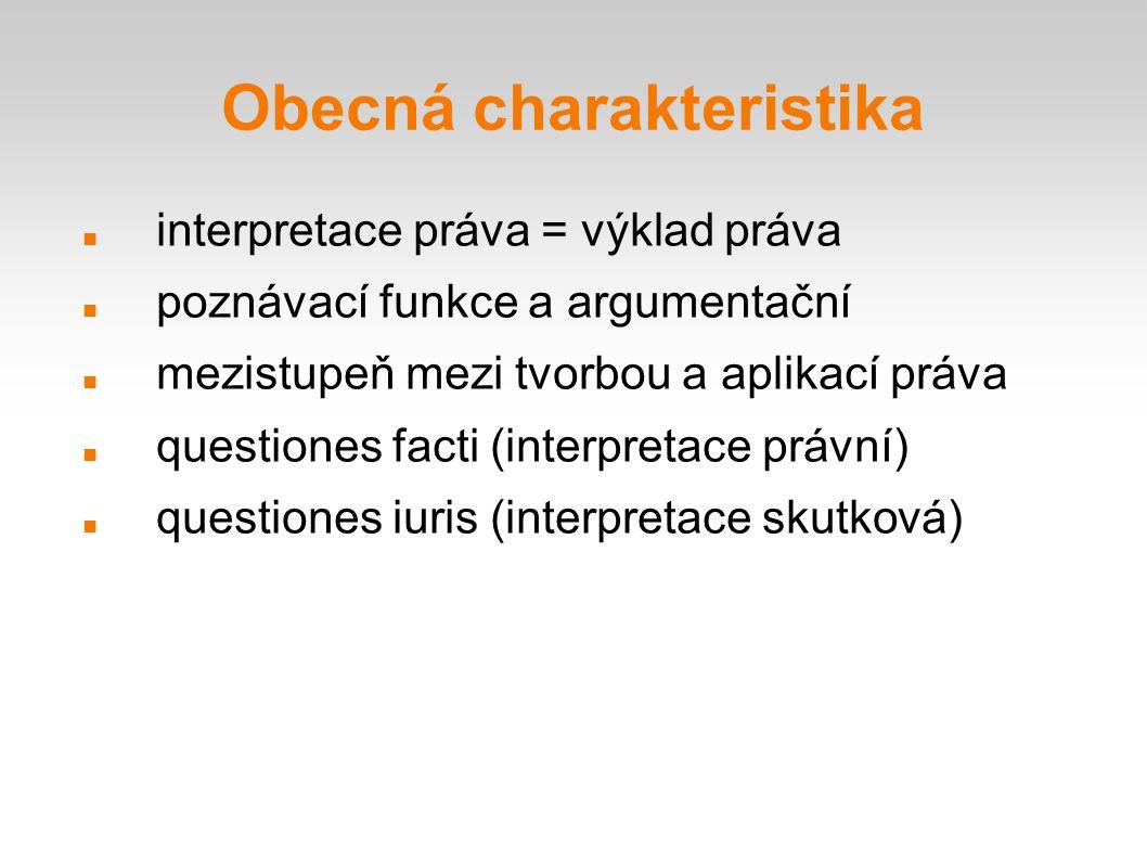 Obecná charakteristika interpretace práva = výklad práva poznávací funkce a argumentační mezistupeň mezi tvorbou a aplikací práva questiones facti (interpretace právní) questiones iuris (interpretace skutková)