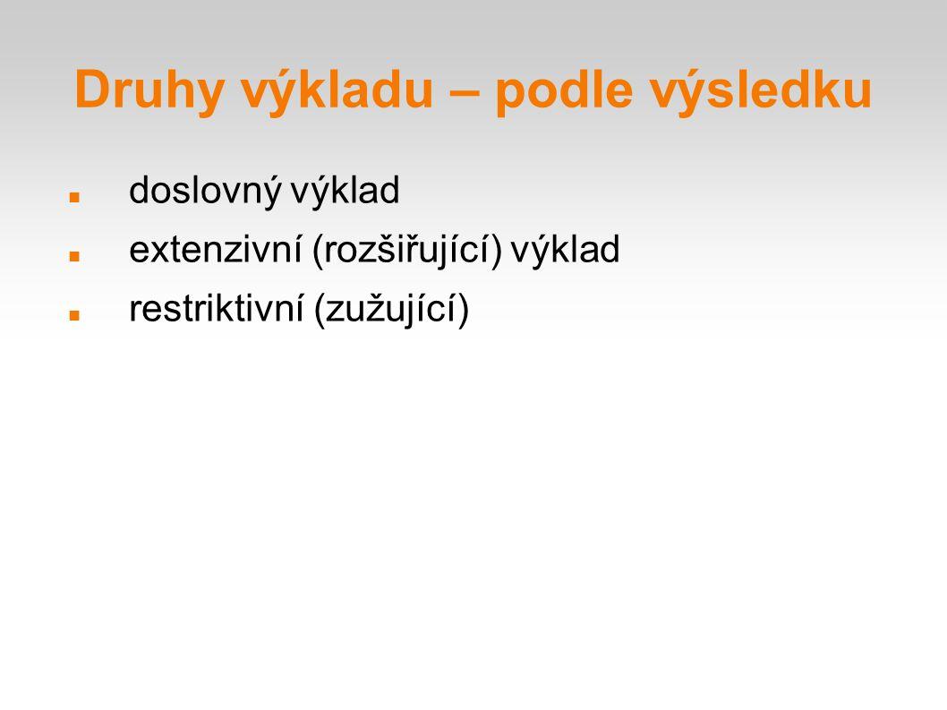 Druhy výkladu – podle výsledku doslovný výklad extenzivní (rozšiřující) výklad restriktivní (zužující)