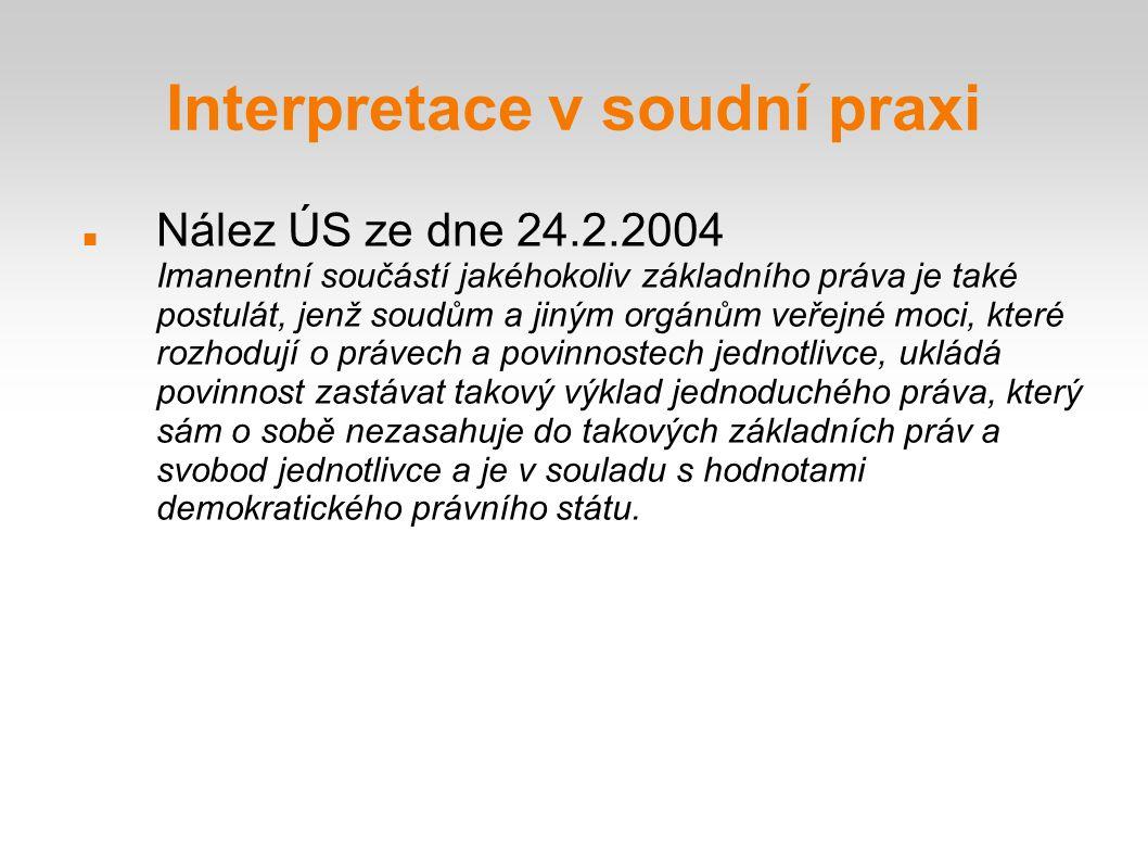 Interpretace v soudní praxi Nález ÚS ze dne 24.2.2004 Imanentní součástí jakéhokoliv základního práva je také postulát, jenž soudům a jiným orgánům ve