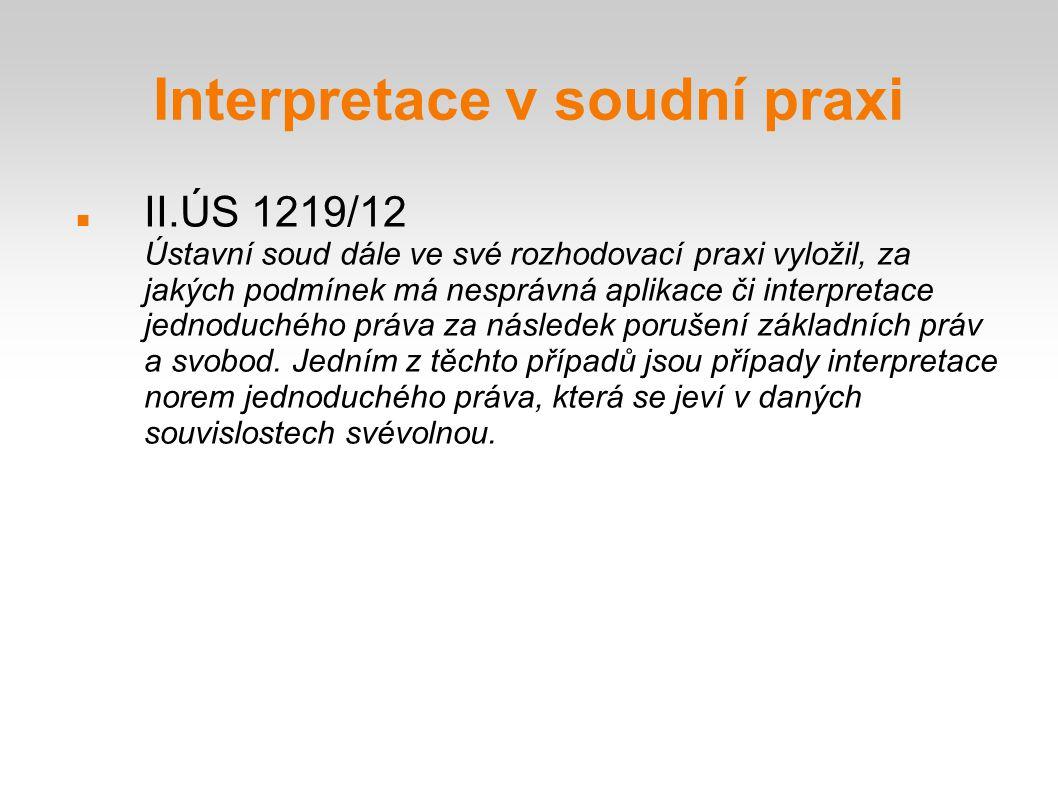 Interpretace v soudní praxi II.ÚS 1219/12 Ústavní soud dále ve své rozhodovací praxi vyložil, za jakých podmínek má nesprávná aplikace či interpretace