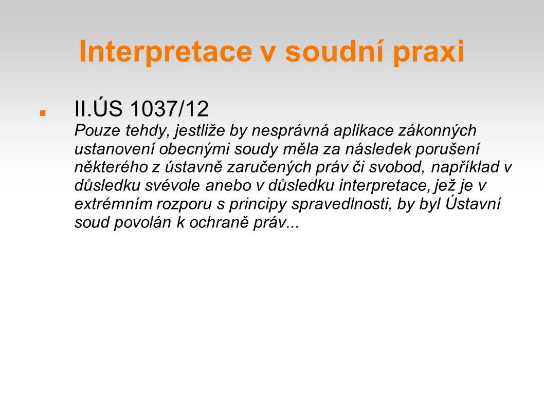 Interpretace v soudní praxi II.ÚS 1037/12 Pouze tehdy, jestliže by nesprávná aplikace zákonných ustanovení obecnými soudy měla za následek porušení ně
