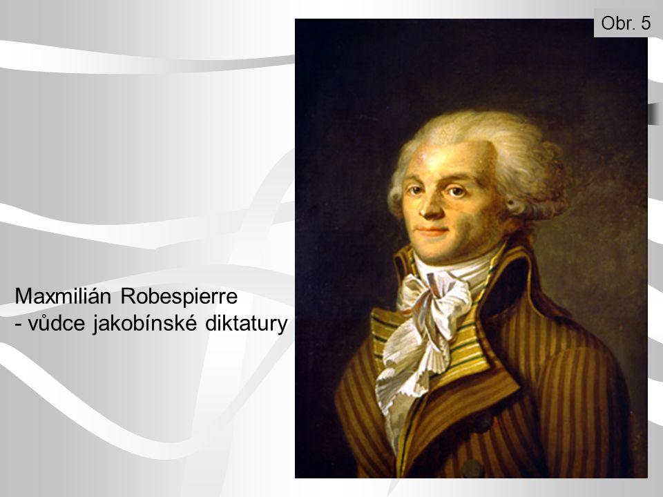 Maxmilián Robespierre - vůdce jakobínské diktatury Obr. 5