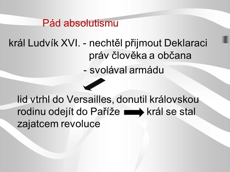 král Ludvík XVI. - nechtěl přijmout Deklaraci práv člověka a občana - svolával armádu lid vtrhl do Versailles, donutil královskou rodinu odejít do Pař