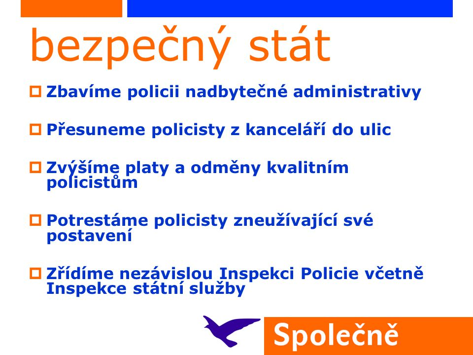 bezpečný stát  Zbavíme policii nadbytečné administrativy  Přesuneme policisty z kanceláří do ulic  Zvýšíme platy a odměny kvalitním policistům  Potrestáme policisty zneužívající své postavení  Zřídíme nezávislou Inspekci Policie včetně Inspekce státní služby