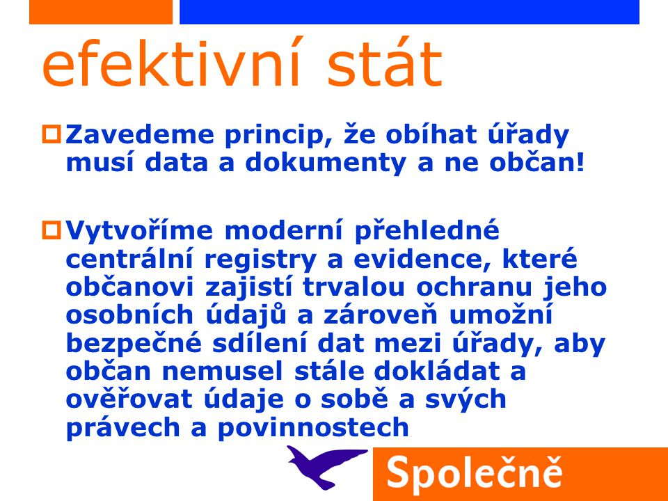efektivní stát  Zavedeme princip, že obíhat úřady musí data a dokumenty a ne občan!  Vytvoříme moderní přehledné centrální registry a evidence, kter