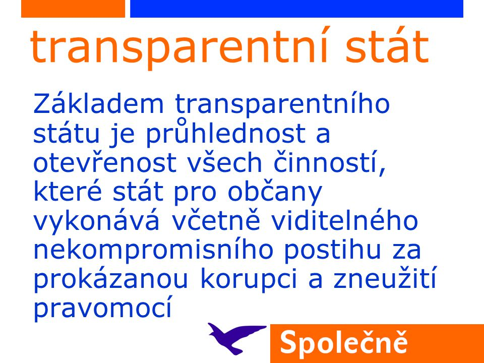 transparentní stát Základem transparentního státu je průhlednost a otevřenost všech činností, které stát pro občany vykonává včetně viditelného nekompromisního postihu za prokázanou korupci a zneužití pravomocí