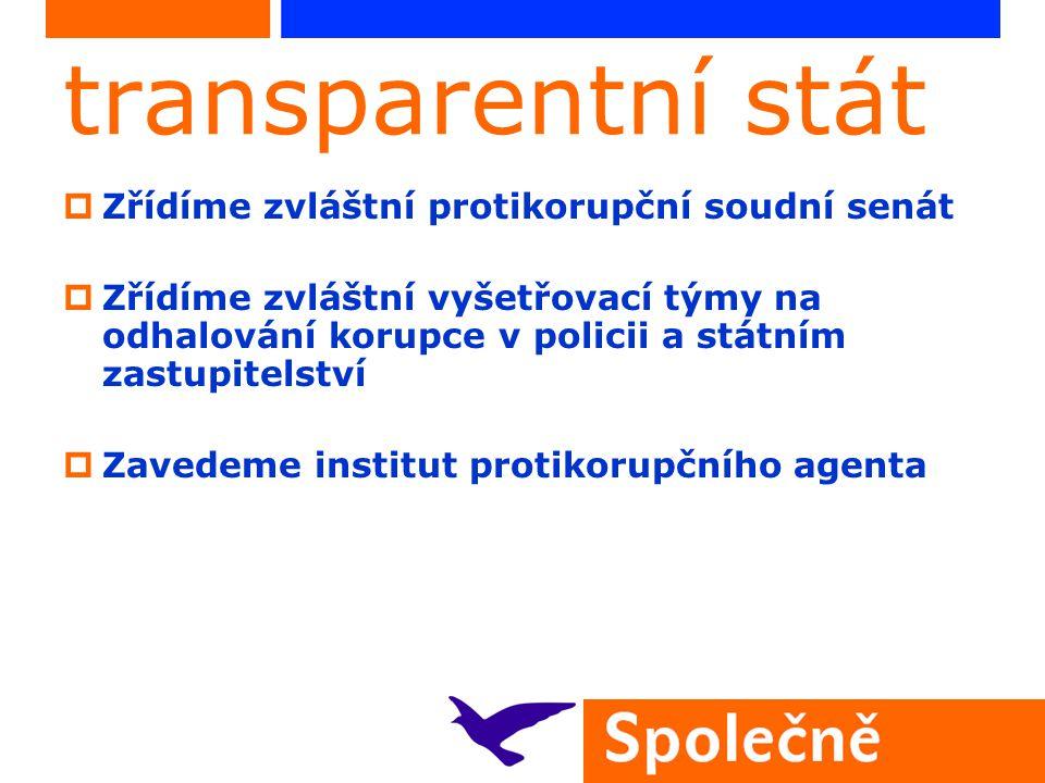 transparentní stát  Zřídíme zvláštní protikorupční soudní senát  Zřídíme zvláštní vyšetřovací týmy na odhalování korupce v policii a státním zastupitelství  Zavedeme institut protikorupčního agenta