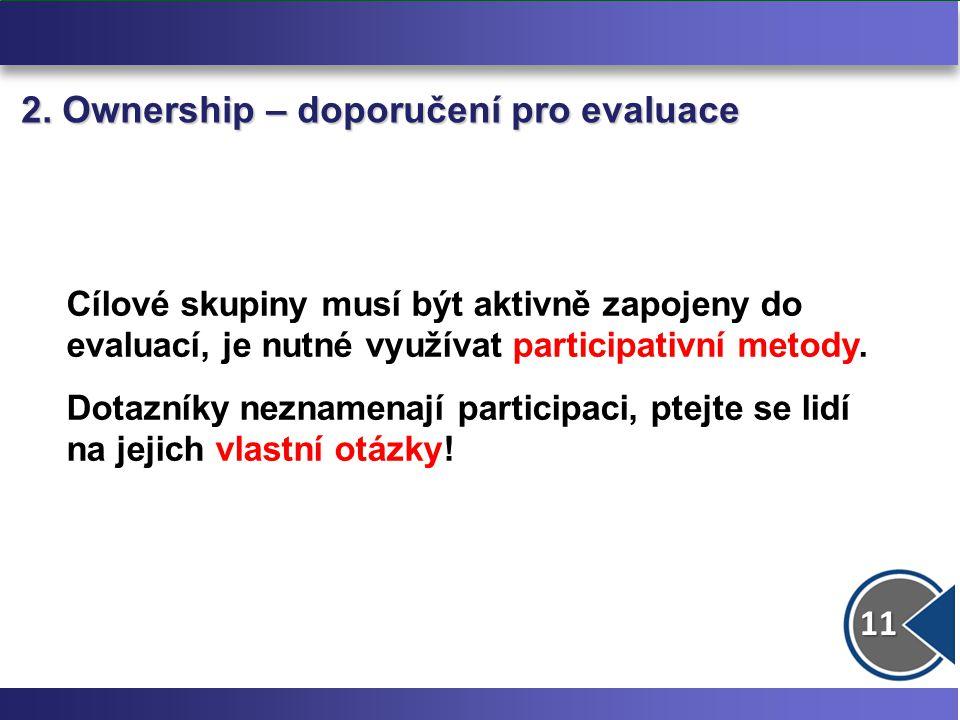 11 2. Ownership – doporučení pro evaluace Cílové skupiny musí být aktivně zapojeny do evaluací, je nutné využívat participativní metody. Dotazníky nez