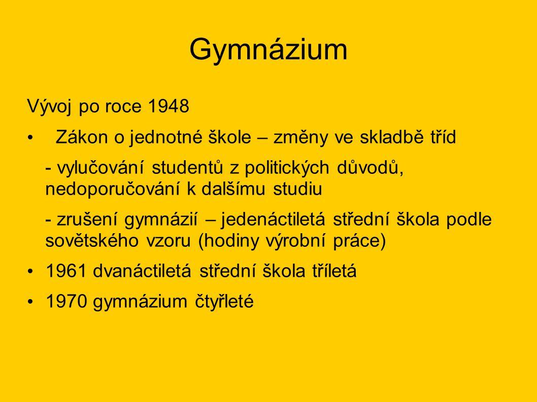 Gymnázium Vývoj po roce 1948 Zákon o jednotné škole – změny ve skladbě tříd - vylučování studentů z politických důvodů, nedoporučování k dalšímu studiu - zrušení gymnázií – jedenáctiletá střední škola podle sovětského vzoru (hodiny výrobní práce) 1961 dvanáctiletá střední škola tříletá 1970 gymnázium čtyřleté