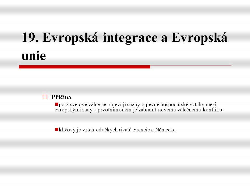 19. Evropská integrace a Evropská unie  Příčina po 2.světové válce se objevují snahy o pevné hospodářské vztahy mezi evropskými státy - prvotním cíle