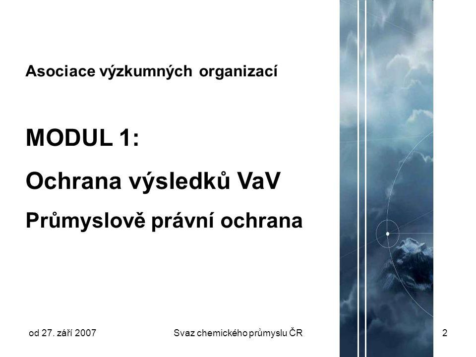 od 27. září 2007Svaz chemického průmyslu ČR2 Asociace výzkumných organizací MODUL 1: Ochrana výsledků VaV Průmyslově právní ochrana