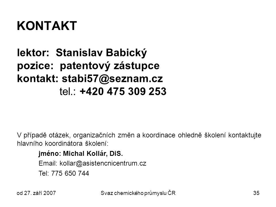 od 27. září 2007Svaz chemického průmyslu ČR35 KONTAKT lektor: Stanislav Babický pozice: patentový zástupce kontakt: stabi57@seznam.cz tel.: +420 475 3