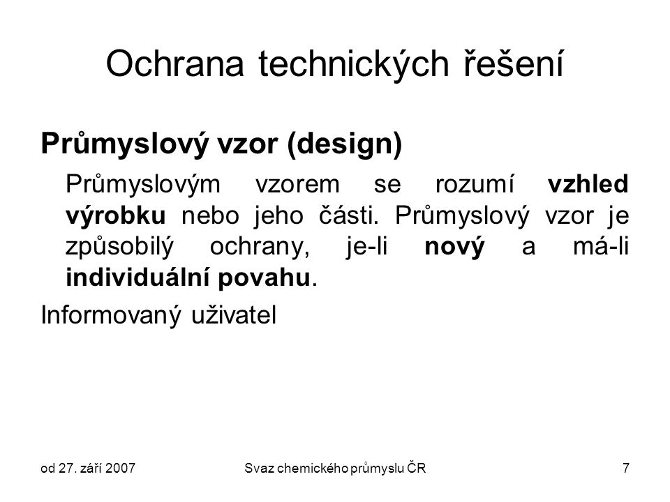od 27. září 2007Svaz chemického průmyslu ČR7 Ochrana technických řešení Průmyslový vzor (design) Průmyslovým vzorem se rozumí vzhled výrobku nebo jeho