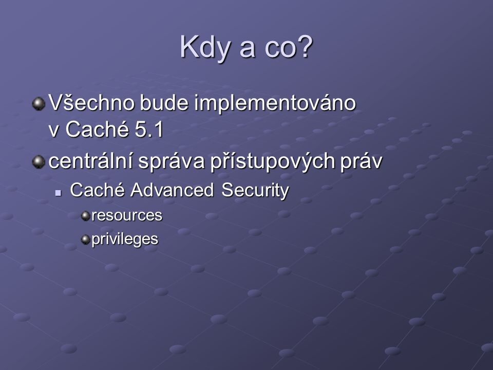 Kdy a co? Všechno bude implementováno v Caché 5.1 centrální správa přístupových práv Caché Advanced Security Caché Advanced Securityresourcesprivilege