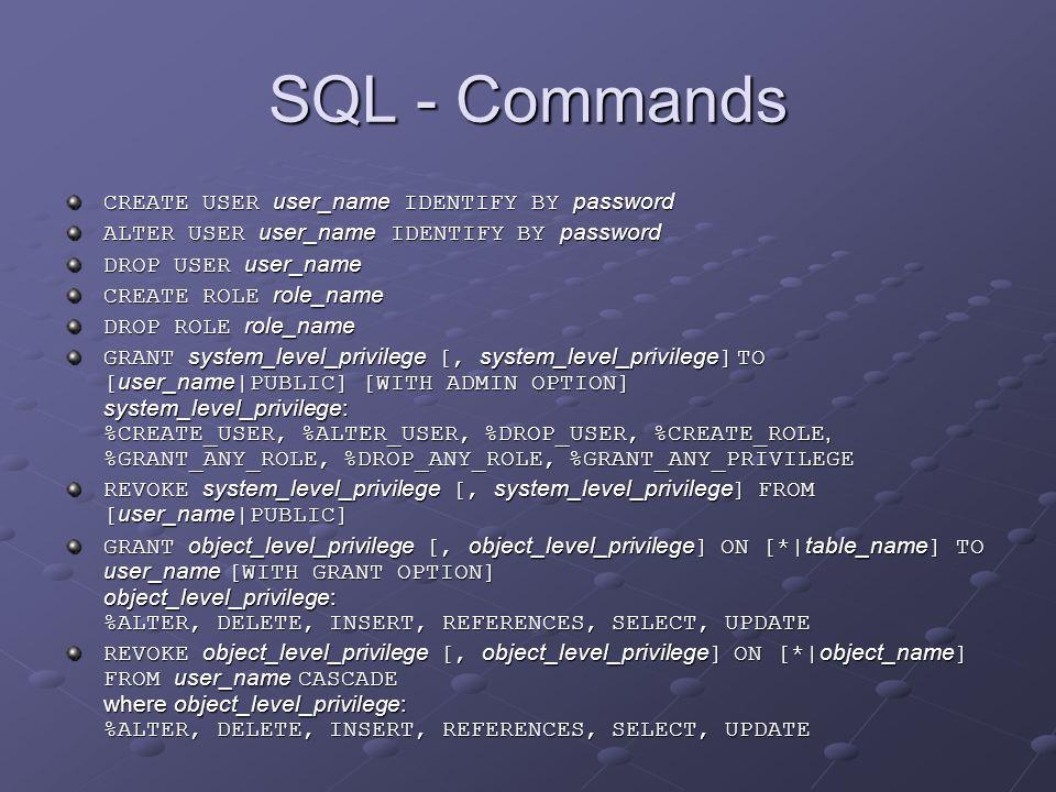"""SQL - Commands … stejné příkazy pro Role = použije se jméno role místo jména uživatele GRANT role_name [, role_name ] TO user_name REVOKE role_name [, role_name ] FROM user_name Změna hesla u _SYSTEM ALTER USER _SYSTEM IDENTIFY BY password ALTER USER _SYSTEM IDENTIFY BY password aby mohl být tento příkaz vykonán, musí být zapnuta podpora identifikátorů s oddělovačem (""""_ ) např."""