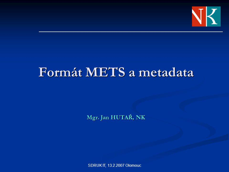 SDRUK IT, 13.2.2007 Olomouc Formát METS a metadata Mgr. Jan HUTAŘ, NK