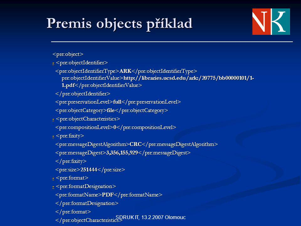 SDRUK IT, 13.2.2007 Olomouc Premis objects příklad <pre:object> -- - - ARK pre:objectIdentifierValue>http://libraries.ucsd.edu/ark:/20775/bb00000101/1- 1.pdf ARK pre:objectIdentifierValue>http://libraries.ucsd.edu/ark:/20775/bb00000101/1- 1.pdf full full file file -- - - 0 0 -- - - CRC CRC 3,356,155,929 3,356,155,929 251444 251444 -- - - - - - PDF PDF -- - - 2005-04-11T00:00:00.0 2005-04-11T00:00:00.0