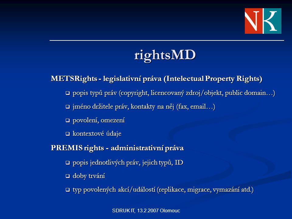 SDRUK IT, 13.2.2007 Olomouc rightsMD METSRights - legislativní práva (Intelectual Property Rights)  popis typů práv (copyright, licencovaný zdroj/objekt, public domain…)  jméno držitele práv, kontakty na něj (fax, email…)  povolení, omezení  kontextové údaje PREMIS rights - administrativní práva  popis jednotlivých práv, jejich typů, ID  doby trvání  typ povolených akcí/událostí (replikace, migrace, vymazání atd.)