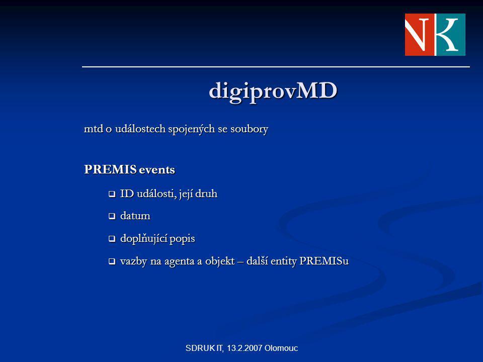 SDRUK IT, 13.2.2007 Olomouc digiprovMD mtd o událostech spojených se soubory PREMIS events  ID události, její druh  datum  doplňující popis  vazby na agenta a objekt – další entity PREMISu