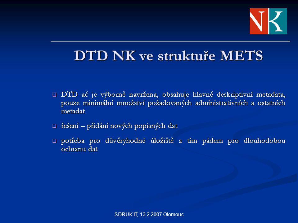SDRUK IT, 13.2.2007 Olomouc DTD NK ve struktuře METS  DTD ač je výborně navržena, obsahuje hlavně deskriptivní metadata, pouze minimální množství požadovaných administrativních a ostatních metadat  řešení – přidání nových popisných dat  potřeba pro důvěryhodné úložiště a tím pádem pro dlouhodobou ochranu dat