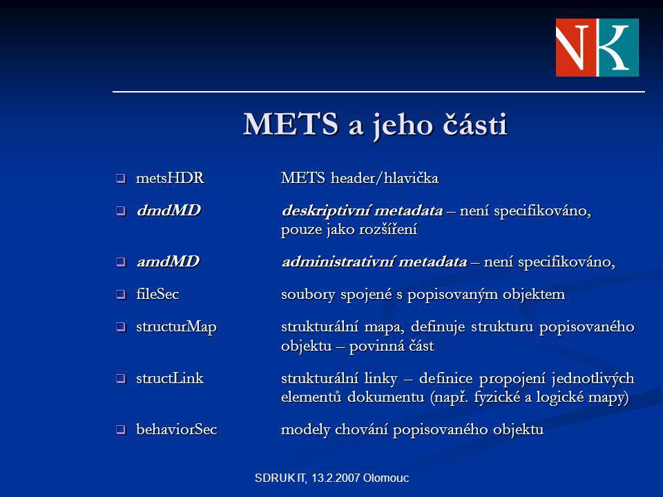 SDRUK IT, 13.2.2007 Olomouc METS a jeho části  metsHDRMETS header/hlavička  dmdMDdeskriptivní metadata – není specifikováno, pouze jako rozšíření  amdMDadministrativní metadata – není specifikováno,  fileSecsoubory spojené s popisovaným objektem  structurMapstrukturální mapa, definuje strukturu popisovaného objektu – povinná část  structLinkstrukturální linky – definice propojení jednotlivých elementů dokumentu (např.