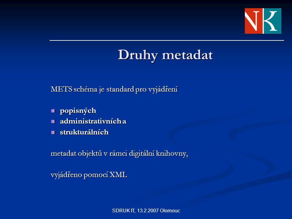 SDRUK IT, 13.2.2007 Olomouc Druhy metadat METS schéma je standard pro vyjádření popisných popisných administrativních a administrativních a strukturálních strukturálních metadat objektů v rámci digitální knihovny, vyjádřeno pomocí XML