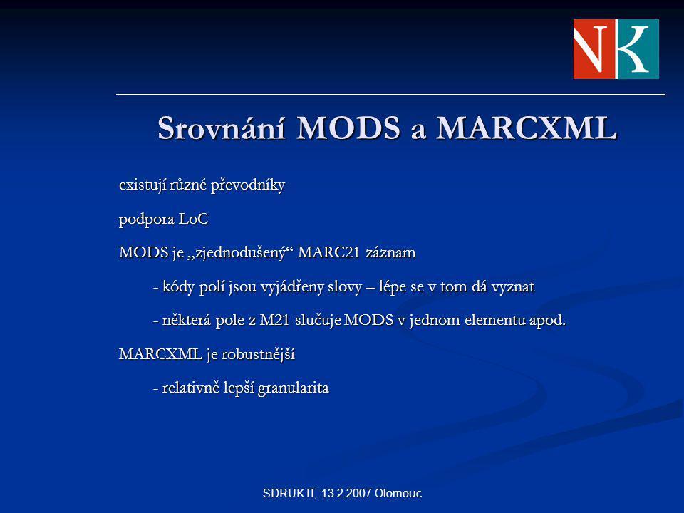 """SDRUK IT, 13.2.2007 Olomouc Srovnání MODS a MARCXML existují různé převodníky podpora LoC MODS je """"zjednodušený MARC21 záznam - kódy polí jsou vyjádřeny slovy – lépe se v tom dá vyznat - některá pole z M21 slučuje MODS v jednom elementu apod."""