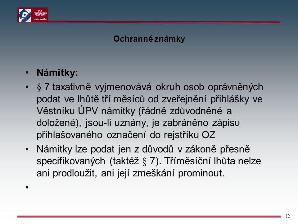 ÚŘAD PRŮMYSLOVÉHO VLASTNICTVÍ Česká republika 12 Ochranné známky Námitky: § 7 taxativně vyjmenovává okruh osob oprávněných podat ve lhůtě tří měsíců o