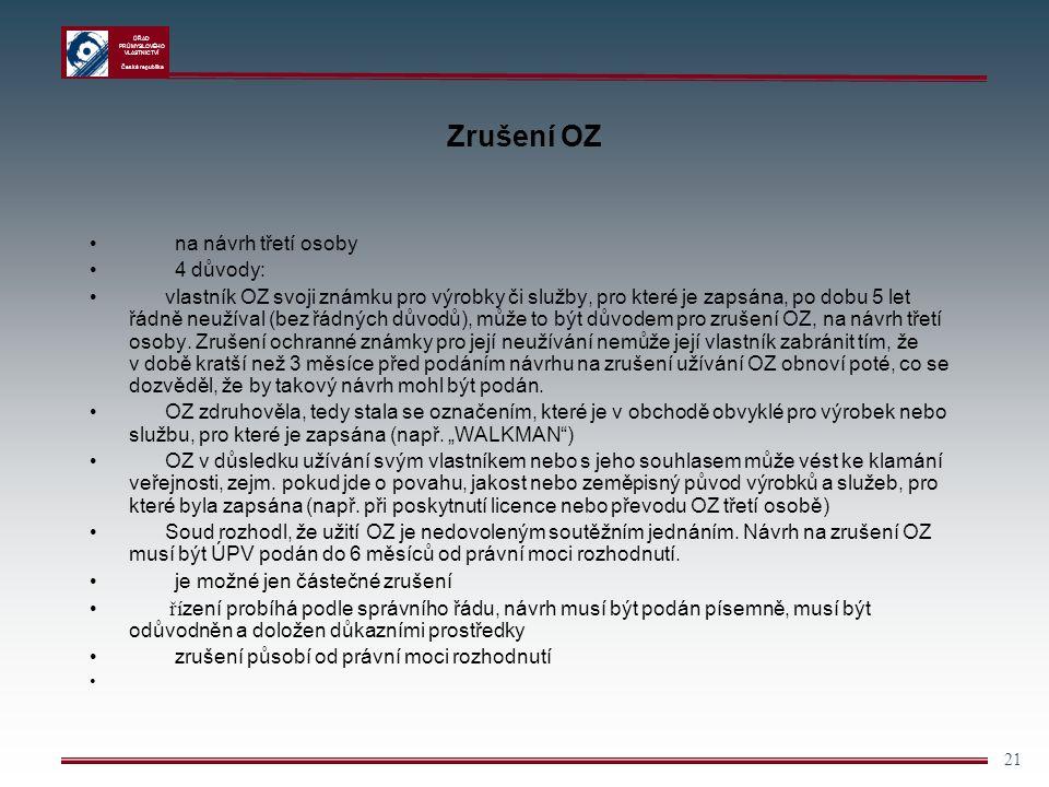 ÚŘAD PRŮMYSLOVÉHO VLASTNICTVÍ Česká republika 21 Zrušení OZ na návrh třetí osoby 4 důvody: vlastník OZ svoji známku pro výrobky či služby, pro které j