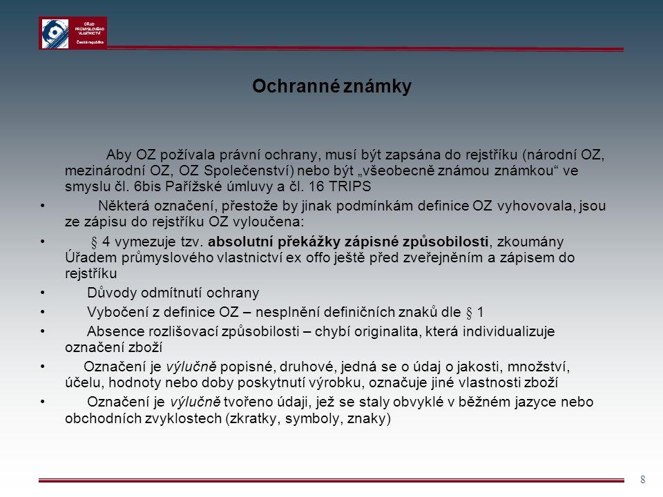 ÚŘAD PRŮMYSLOVÉHO VLASTNICTVÍ Česká republika 9 Ochranné známky  Označení je výlučně tvořeno tvarem výrobku, který vyplývá z jeho povahy či je nutný k dosažení technického výsledku  Rozpor s veřejným pořádkem nebo dobrými mravy  Možnost klamání veřejnosti (o povaze, jakosti, zeměpisném původu výrobku) – postupně dochází ke zmírňování přísnosti při posuzování, zejm.