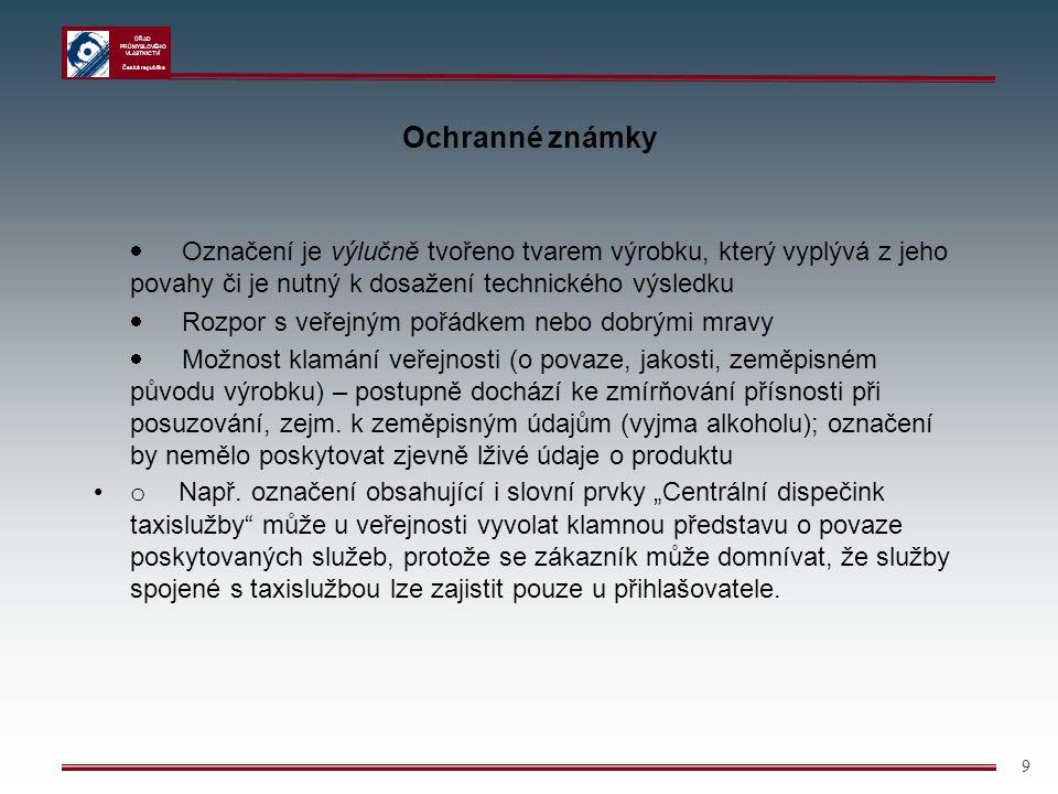 ÚŘAD PRŮMYSLOVÉHO VLASTNICTVÍ Česká republika 10 Ochranné známky § 5 – Označení bez dostatečné rozlišovací způsobilosti mohou být zapsána do rejstříku, pokud přihlašovatel prokáže, že takové označení získalo rozlišovací způsobilost ještě před zápisem OZ do rejstříku, a to užíváním v obchodním styku ve vztahu k výrobkům či službám přihlašovatele  průkaz vžitosti OZ (nejčastěji dokazováno fakturami, dodacími listy, ceníky, katalogy, etiketami, propagačními a inzertními materiály) § 6-7 uvádí tzv.