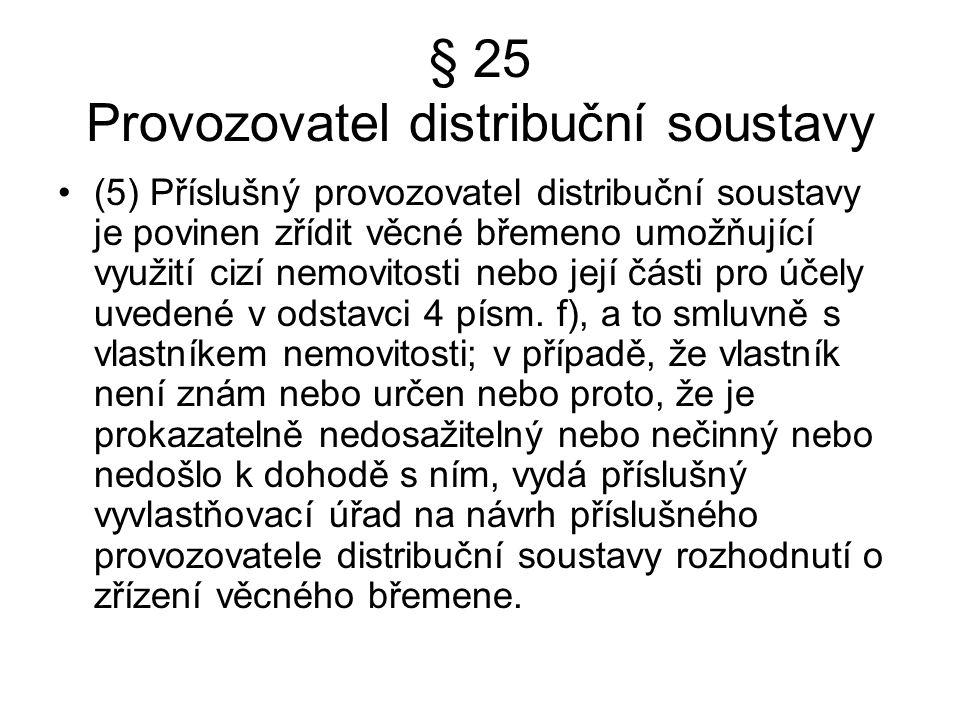 § 25 Provozovatel distribuční soustavy (5) Příslušný provozovatel distribuční soustavy je povinen zřídit věcné břemeno umožňující využití cizí nemovitosti nebo její části pro účely uvedené v odstavci 4 písm.