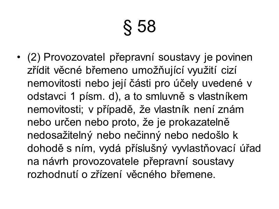 § 58 (2) Provozovatel přepravní soustavy je povinen zřídit věcné břemeno umožňující využití cizí nemovitosti nebo její části pro účely uvedené v odstavci 1 písm.