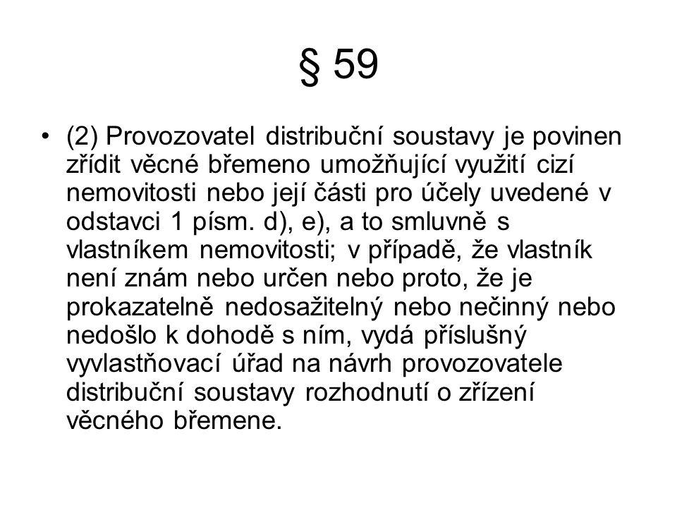 § 59 (2) Provozovatel distribuční soustavy je povinen zřídit věcné břemeno umožňující využití cizí nemovitosti nebo její části pro účely uvedené v odstavci 1 písm.