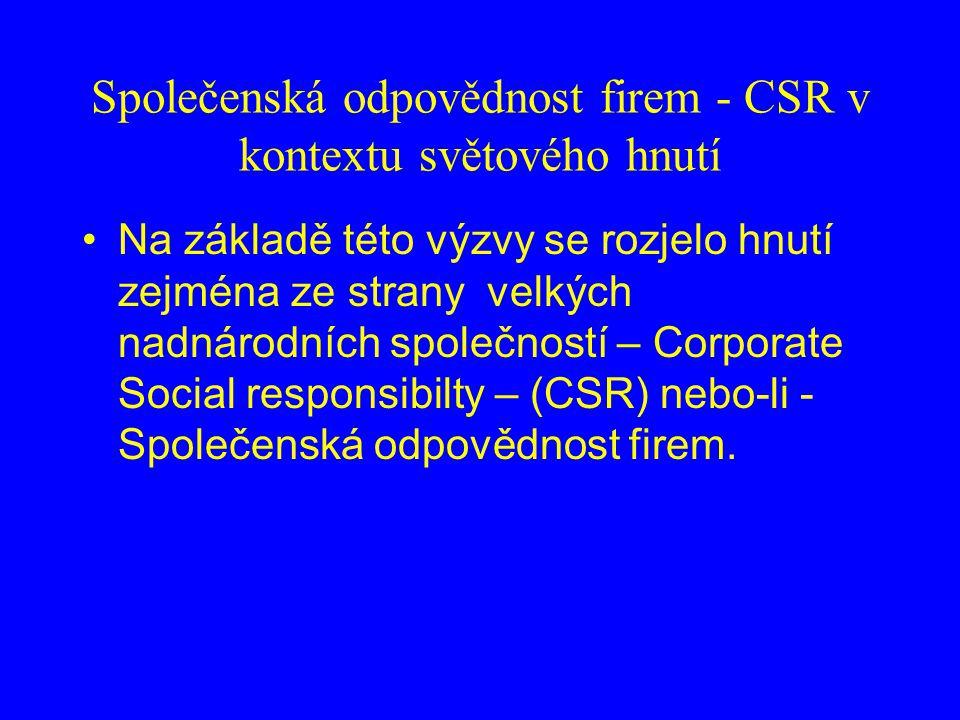 Společenská odpovědnost firem - CSR v kontextu světového hnutí Na základě této výzvy se rozjelo hnutí zejména ze strany velkých nadnárodních společností – Corporate Social responsibilty – (CSR) nebo-li - Společenská odpovědnost firem.