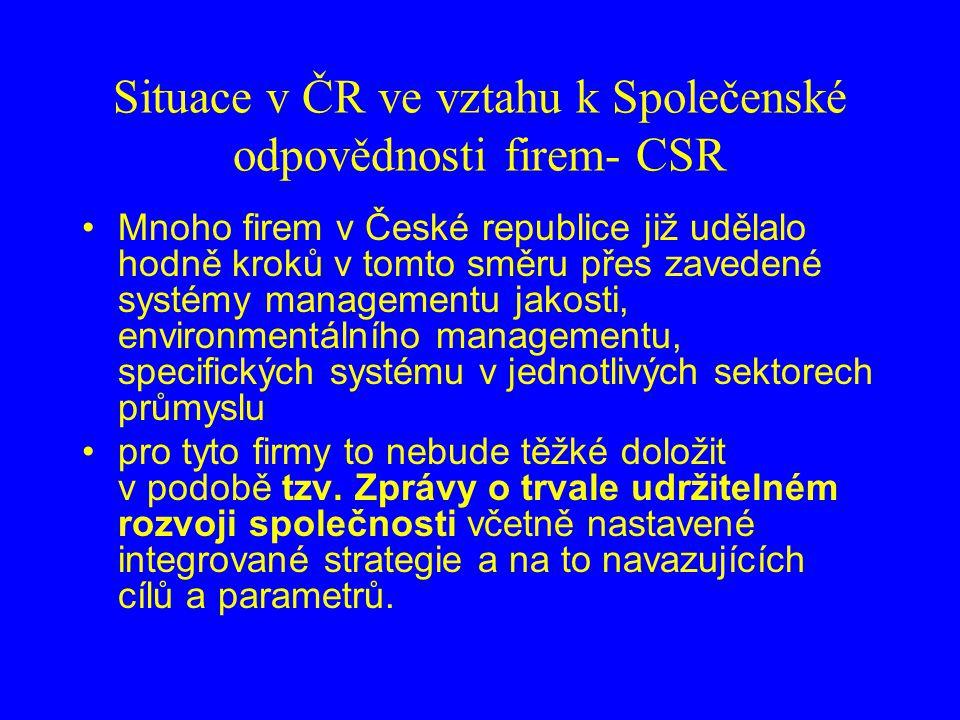Situace v ČR ve vztahu k Společenské odpovědnosti firem- CSR Mnoho firem v České republice již udělalo hodně kroků v tomto směru přes zavedené systémy managementu jakosti, environmentálního managementu, specifických systému v jednotlivých sektorech průmyslu pro tyto firmy to nebude těžké doložit v podobě tzv.