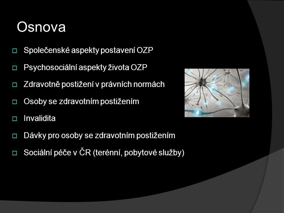 Osnova  Společenské aspekty postavení OZP  Psychosociální aspekty života OZP  Zdravotně postižení v právních normách  Osoby se zdravotním postižením  Invalidita  Dávky pro osoby se zdravotním postižením  Sociální péče v ČR (terénní, pobytové služby)