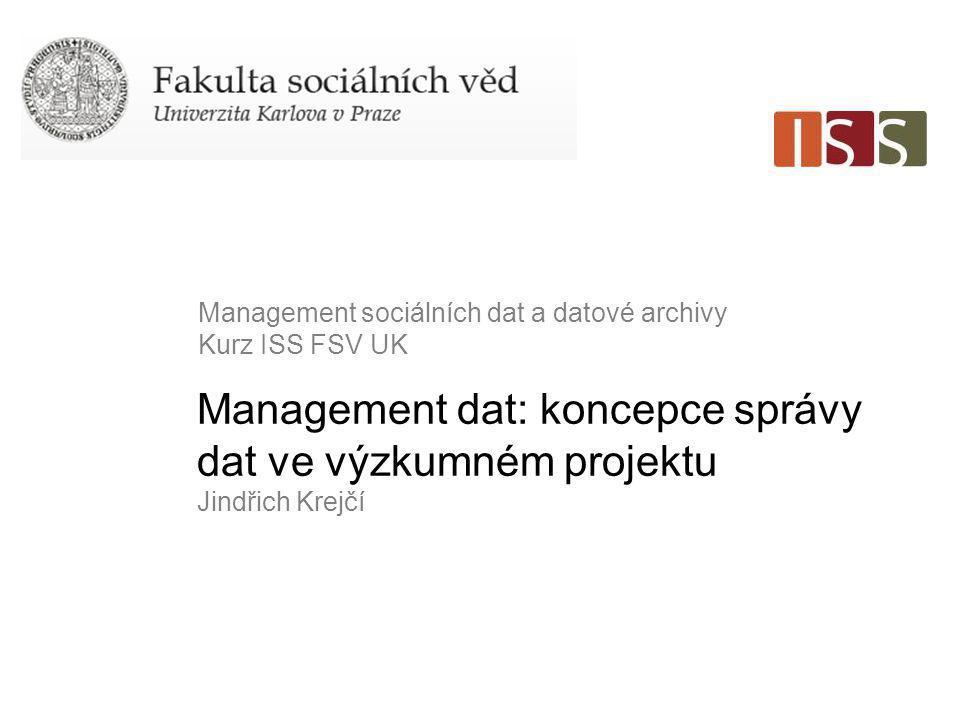 Management dat: koncepce správy dat ve výzkumném projektu Jindřich Krejčí Management sociálních dat a datové archivy Kurz ISS FSV UK