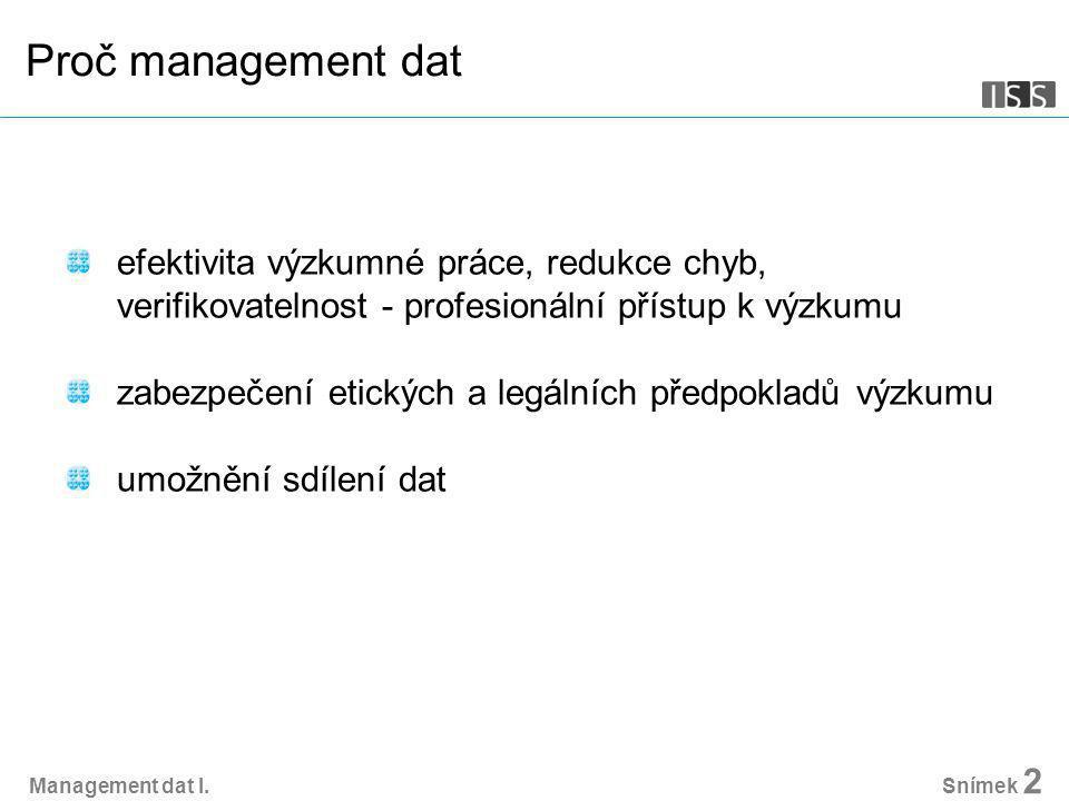 Proč management dat efektivita výzkumné práce, redukce chyb, verifikovatelnost - profesionální přístup k výzkumu zabezpečení etických a legálních předpokladů výzkumu umožnění sdílení dat Management dat I.
