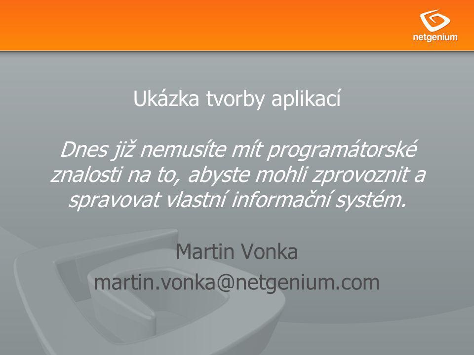 Ukázka tvorby aplikací Dnes již nemusíte mít programátorské znalosti na to, abyste mohli zprovoznit a spravovat vlastní informační systém. Martin Vonk