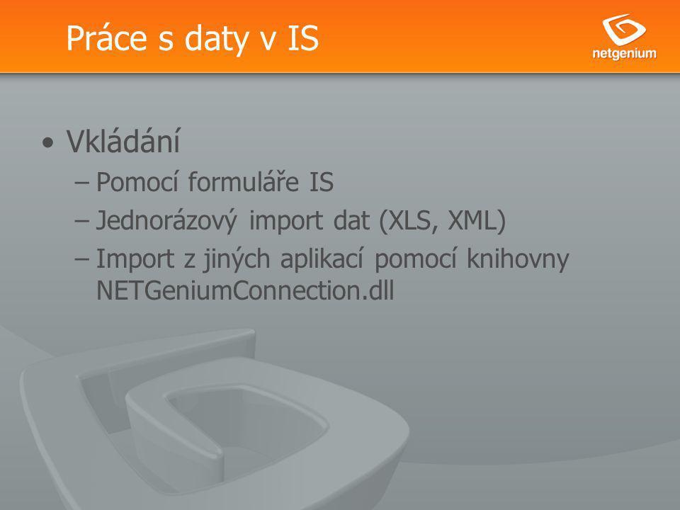Práce s daty v IS Vkládání –Pomocí formuláře IS –Jednorázový import dat (XLS, XML) –Import z jiných aplikací pomocí knihovny NETGeniumConnection.dll