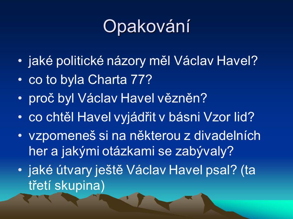 Opakování jaké politické názory měl Václav Havel? co to byla Charta 77? proč byl Václav Havel vězněn? co chtěl Havel vyjádřit v básni Vzor lid? vzpome