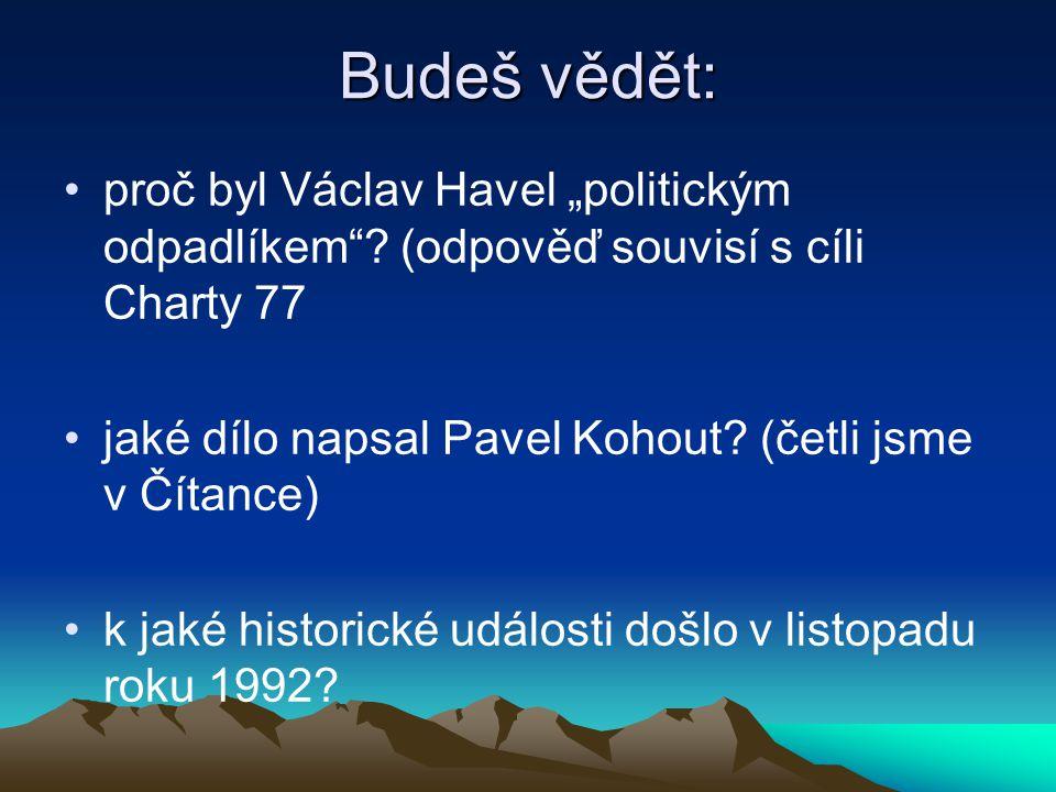 """Budeš vědět: proč byl Václav Havel """"politickým odpadlíkem""""? (odpověď souvisí s cíli Charty 77 jaké dílo napsal Pavel Kohout? (četli jsme v Čítance) k"""