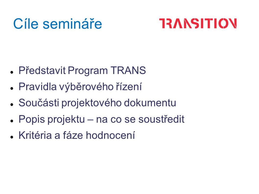 Cíle semináře Představit Program TRANS Pravidla výběrového řízení Součásti projektového dokumentu Popis projektu – na co se soustředit Kritéria a fáze hodnocení
