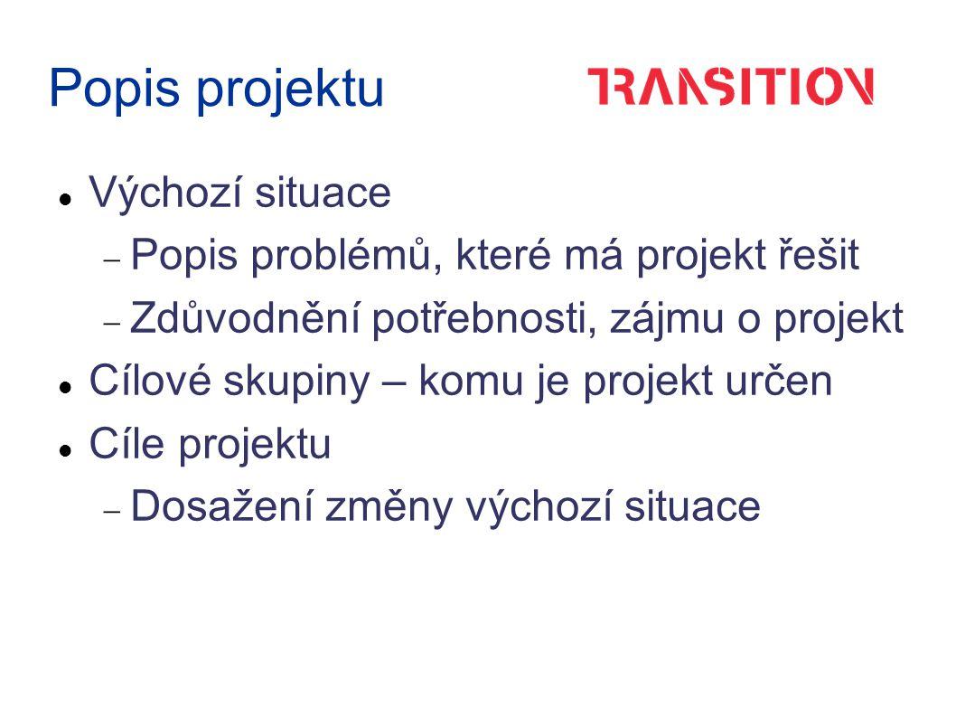 Popis projektu Výchozí situace  Popis problémů, které má projekt řešit  Zdůvodnění potřebnosti, zájmu o projekt Cílové skupiny – komu je projekt určen Cíle projektu  Dosažení změny výchozí situace