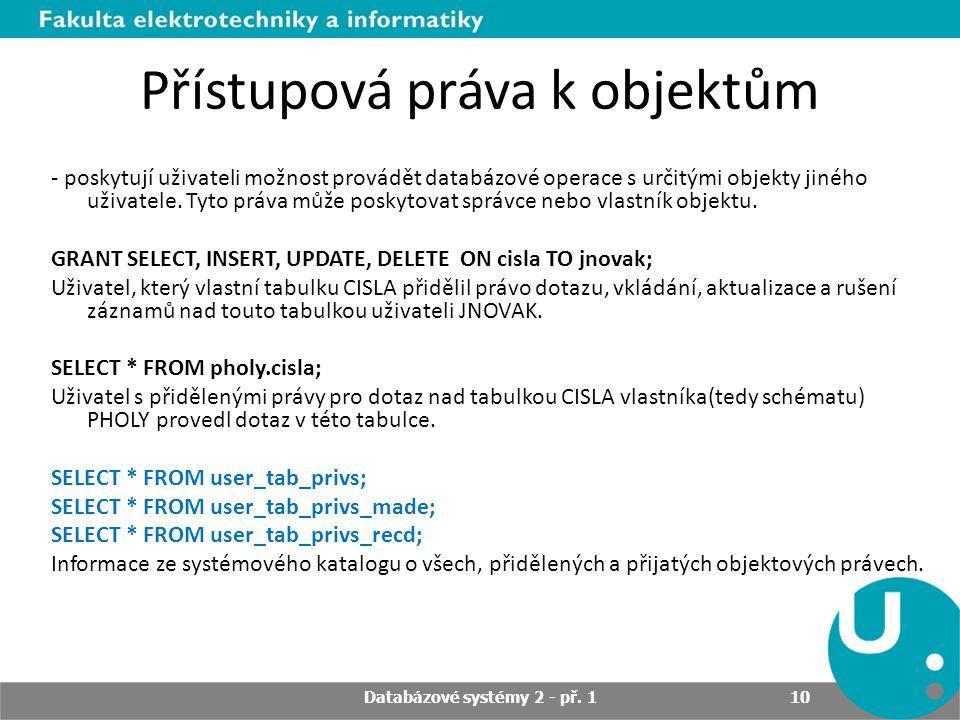 Přístupová práva k objektům - poskytují uživateli možnost provádět databázové operace s určitými objekty jiného uživatele. Tyto práva může poskytovat