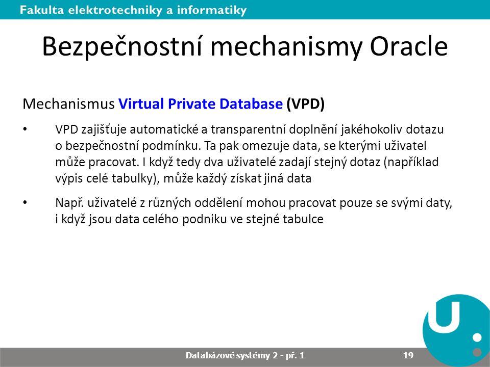 Bezpečnostní mechanismy Oracle Mechanismus Virtual Private Database (VPD) VPD zajišťuje automatické a transparentní doplnění jakéhokoliv dotazu o bezpečnostní podmínku.