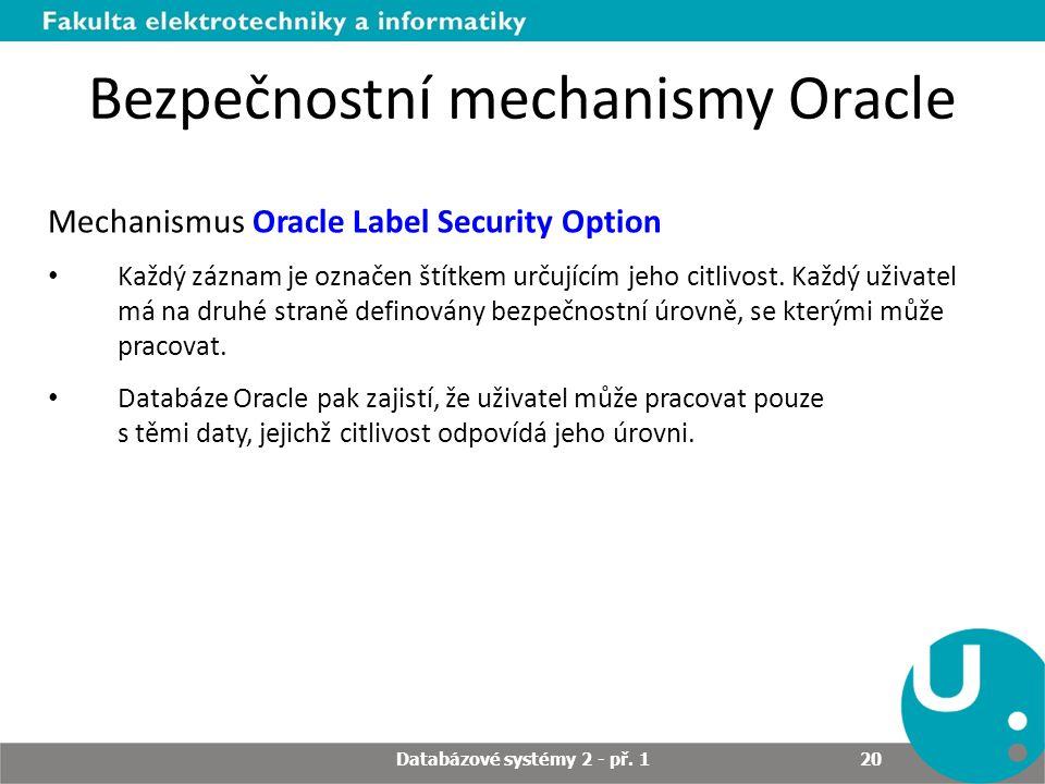 Bezpečnostní mechanismy Oracle Mechanismus Oracle Label Security Option Každý záznam je označen štítkem určujícím jeho citlivost. Každý uživatel má na