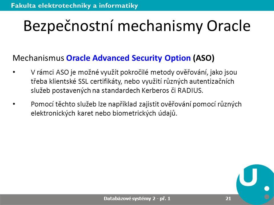 Bezpečnostní mechanismy Oracle Mechanismus Oracle Advanced Security Option (ASO) V rámci ASO je možné využít pokročilé metody ověřování, jako jsou třeba klientské SSL certifikáty, nebo využití různých autentizačních služeb postavených na standardech Kerberos či RADIUS.