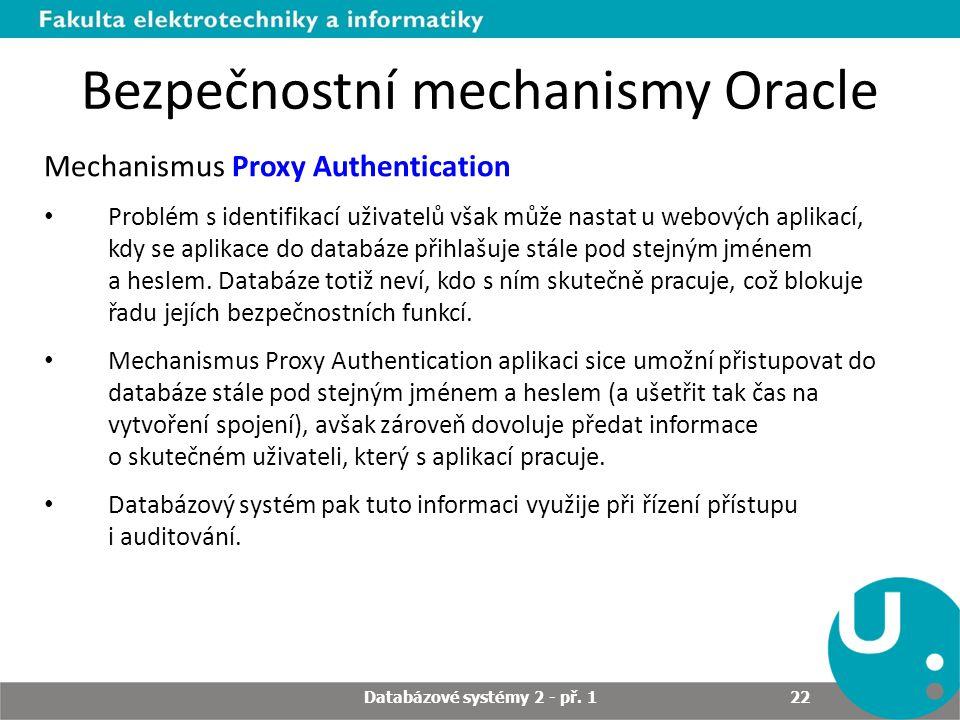Bezpečnostní mechanismy Oracle Mechanismus Proxy Authentication Problém s identifikací uživatelů však může nastat u webových aplikací, kdy se aplikace